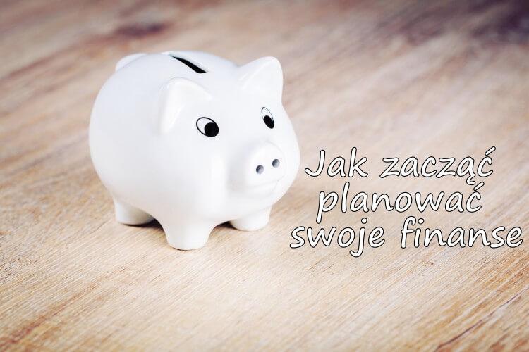 Jak zacząć planować swoje finanse